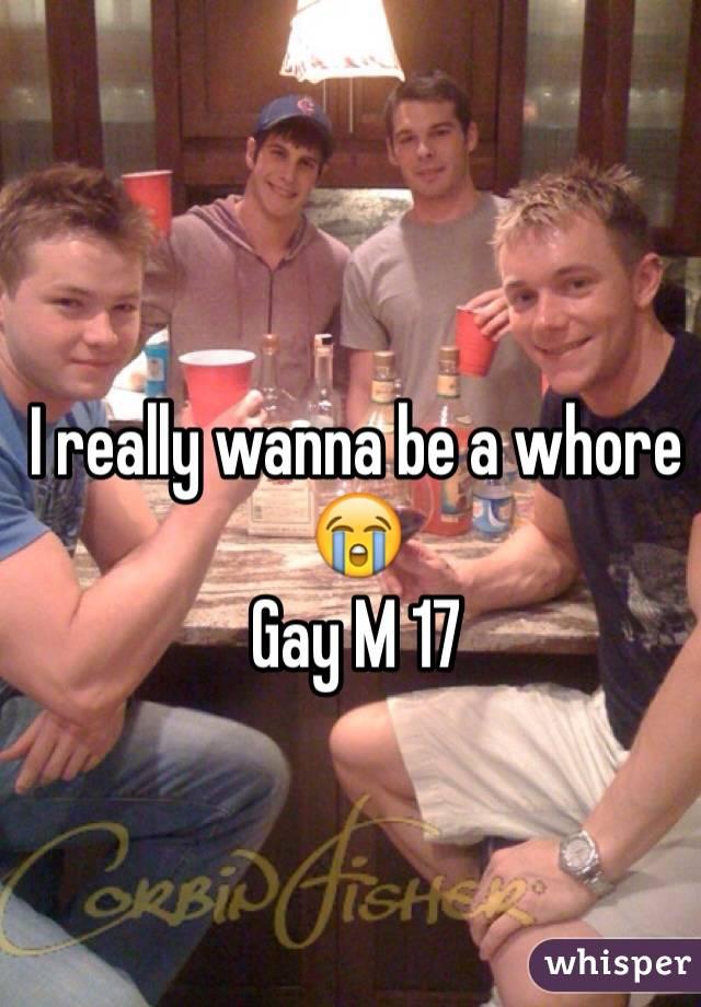 I really wanna be a whore 😭  Gay M 17