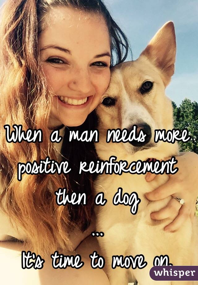 When a man needs more positive reinforcement then a dog ... It's time to move on.