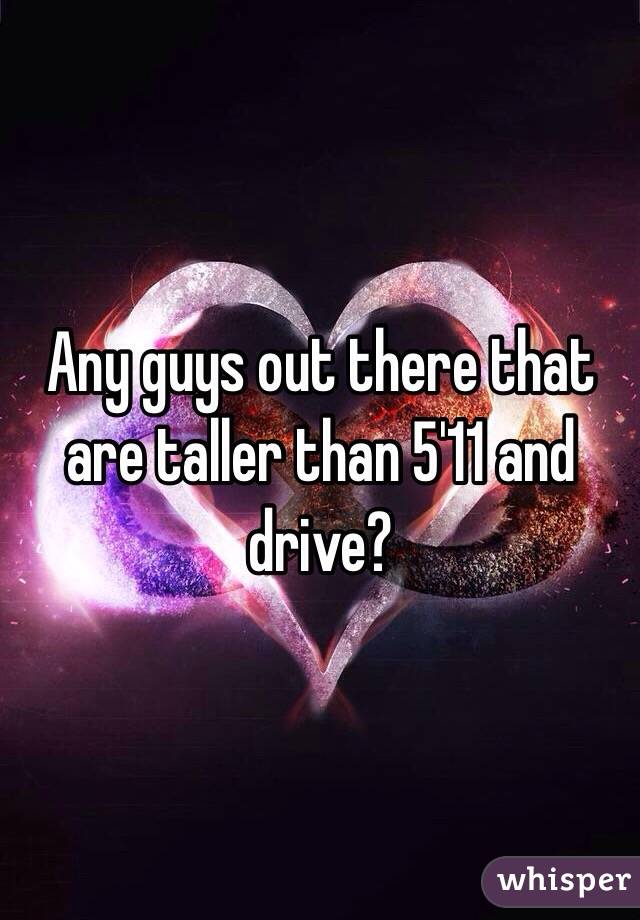Any guys out there that are taller than 5'11 and drive?