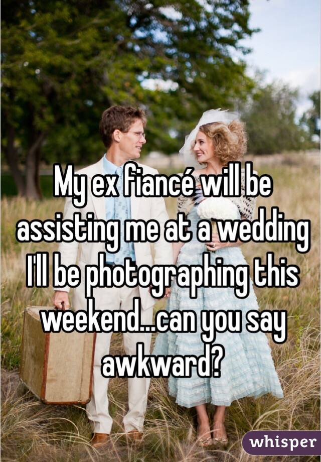 My ex fiancé will be assisting me at a wedding I'll be photographing this weekend...can you say awkward?