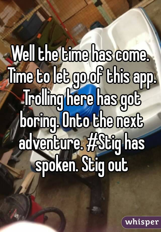 Well the time has come. Time to let go of this app. Trolling here has got boring. Onto the next adventure. #Stig has spoken. Stig out