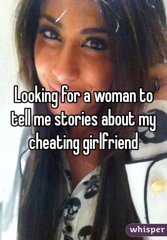 Looking for a woman to tell me stories about my cheating girlfriend