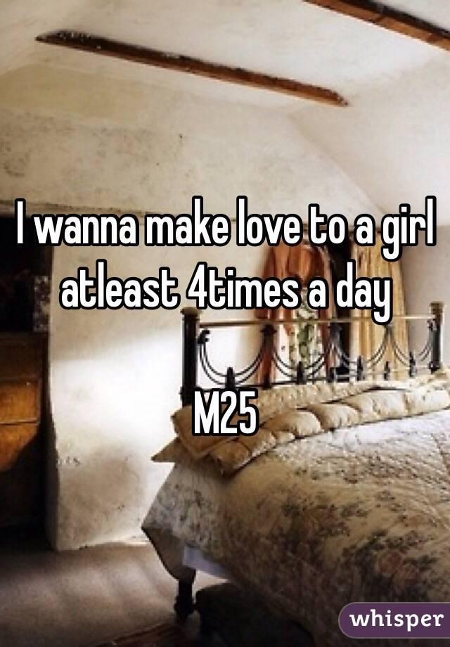 I wanna make love to a girl atleast 4times a day  M25