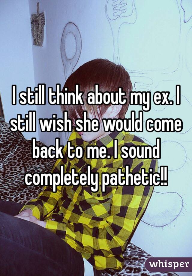 I still think about my ex. I still wish she would come back to me. I sound completely pathetic!!