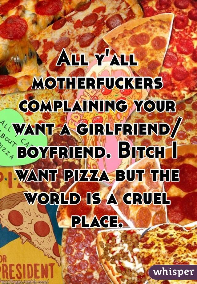 All y'all motherfuckers complaining your want a girlfriend/boyfriend. Bitch I want pizza but the world is a cruel place.