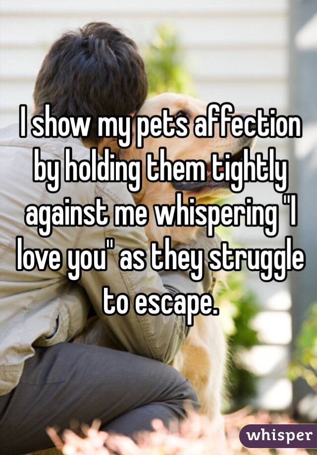 "I show my pets affection by holding them tightly against me whispering ""I love you"" as they struggle to escape."
