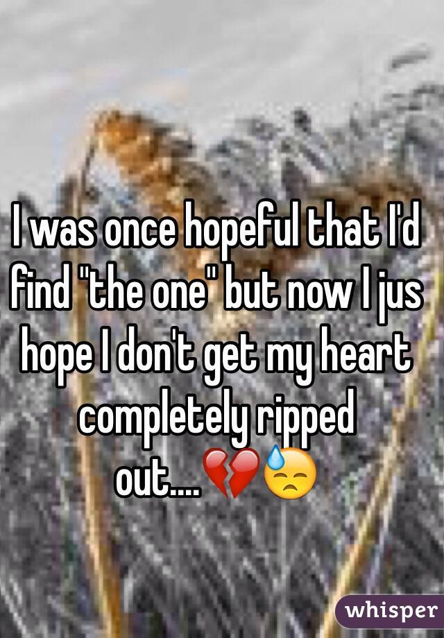 """I was once hopeful that I'd find """"the one"""" but now I jus hope I don't get my heart completely ripped out....💔😓"""