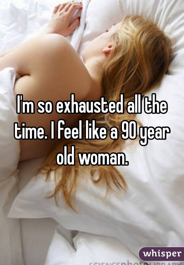 I'm so exhausted all the time. I feel like a 90 year old woman.