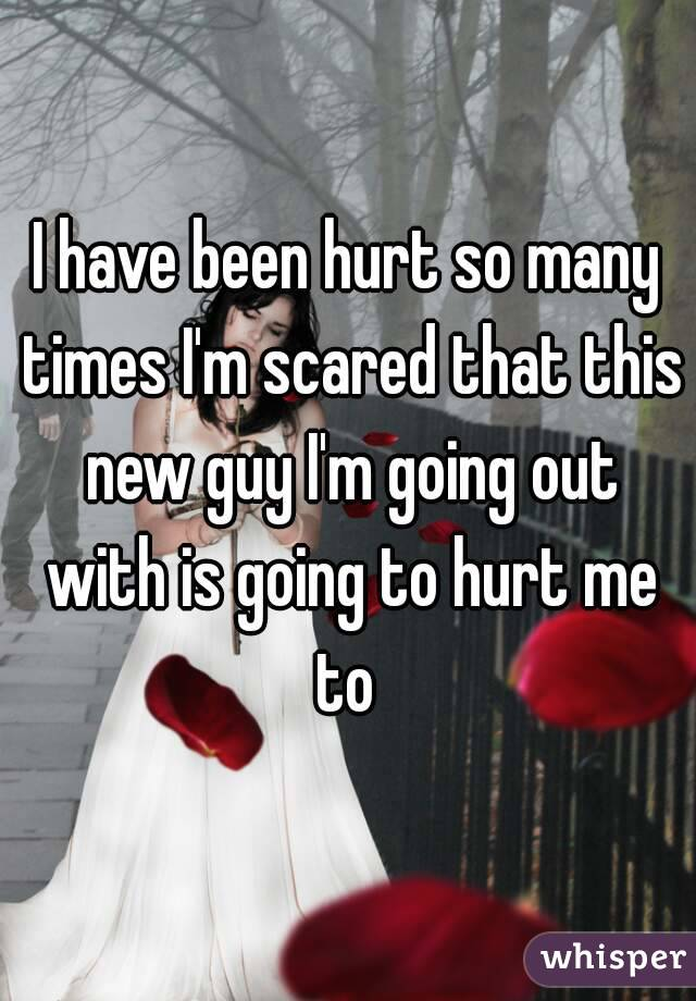 I have been hurt so many times I'm scared that this new guy I'm going out with is going to hurt me to