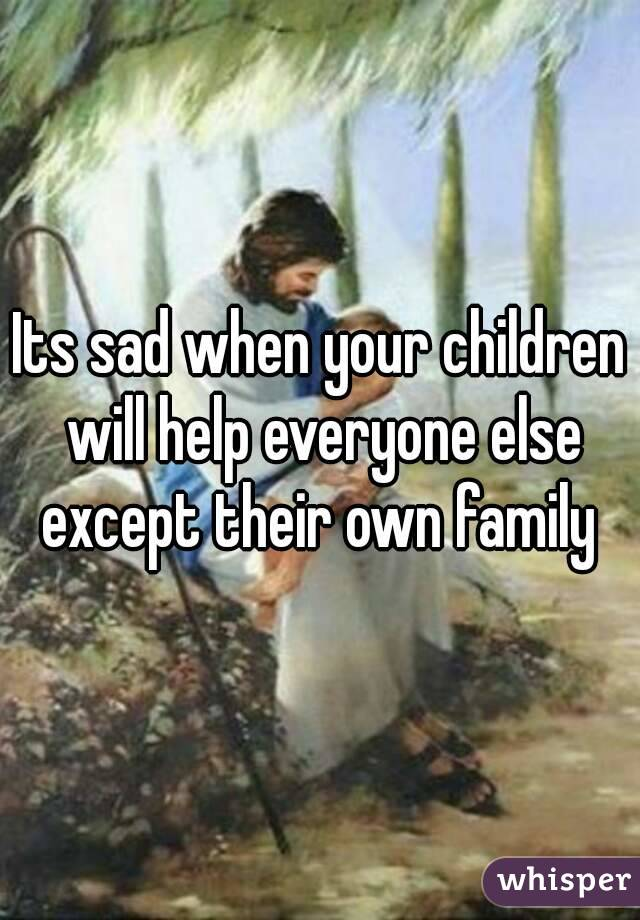 Its sad when your children will help everyone else except their own family