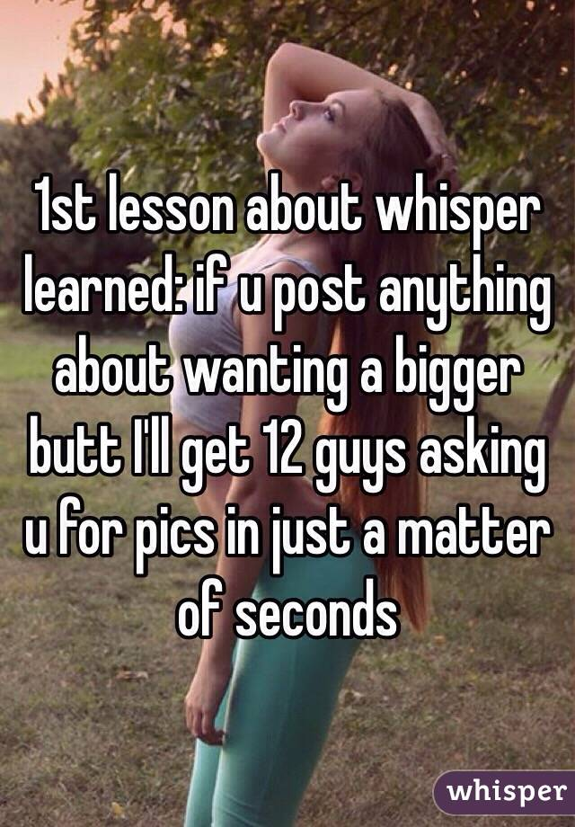 1st lesson about whisper learned: if u post anything about wanting a bigger butt I'll get 12 guys asking u for pics in just a matter of seconds