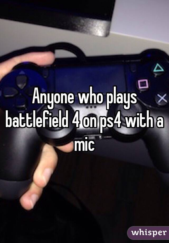 Anyone who plays battlefield 4 on ps4 with a mic