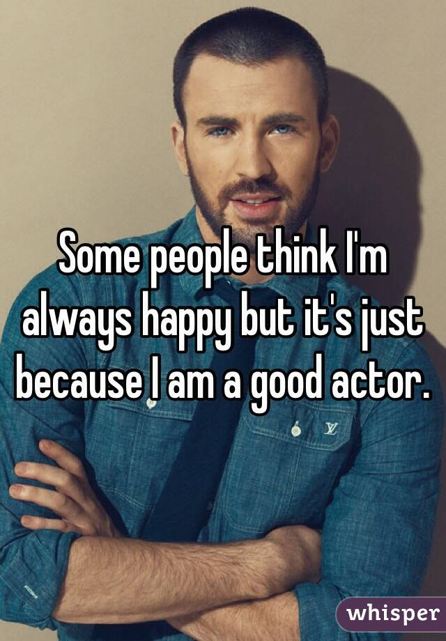 Some people think I'm always happy but it's just because I am a good actor.