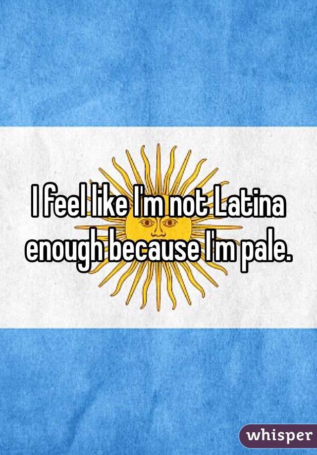 I feel like I'm not Latina enough because I'm pale.