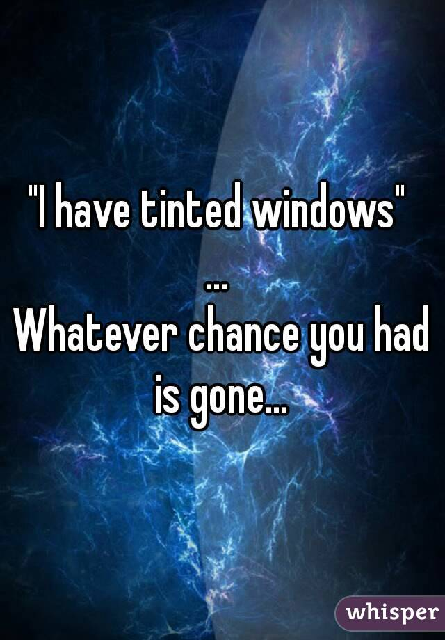 """""""I have tinted windows""""  ...  Whatever chance you had is gone..."""