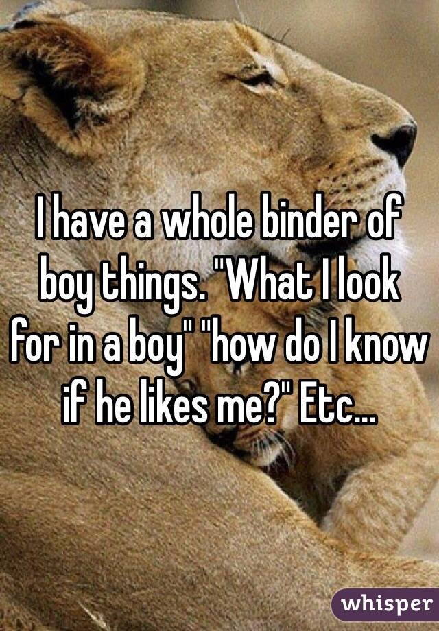 """I have a whole binder of boy things. """"What I look for in a boy"""" """"how do I know if he likes me?"""" Etc..."""