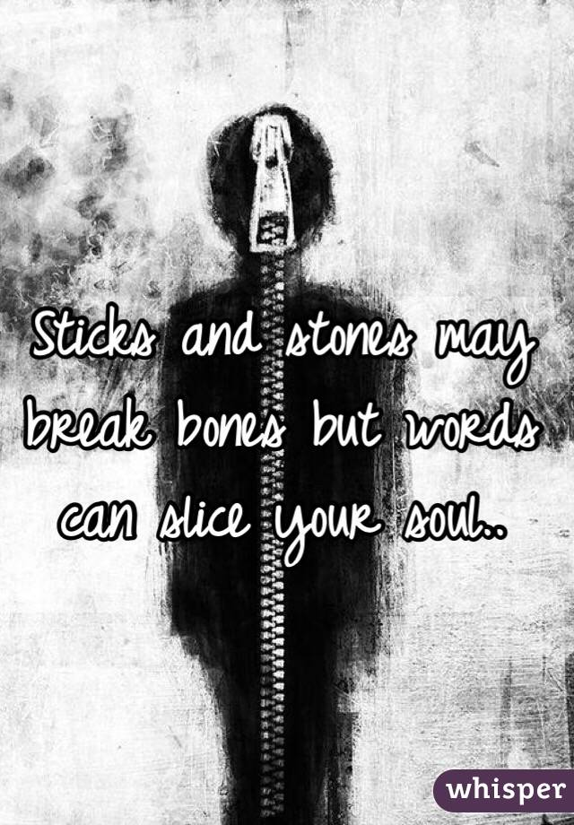 Sticks and stones may break bones but words can slice your soul..
