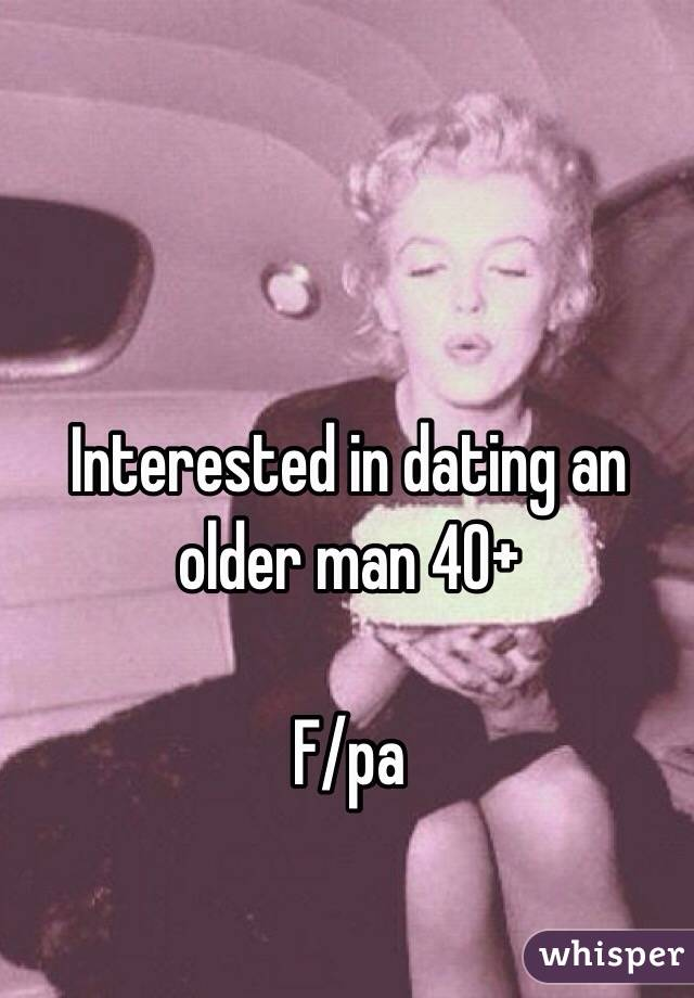 Interested in dating an older man 40+  F/pa