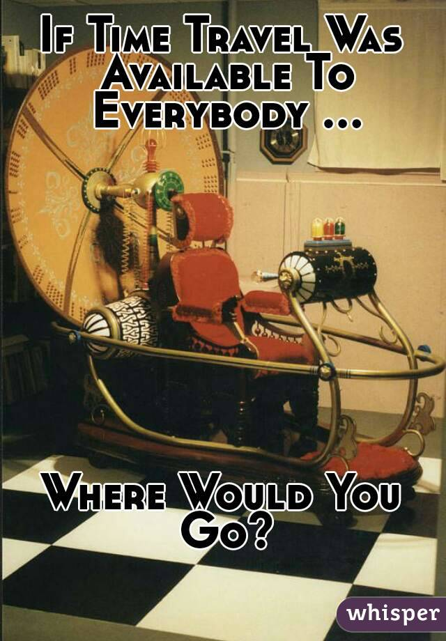 If Time Travel Was Available To Everybody ...          Where Would You Go?