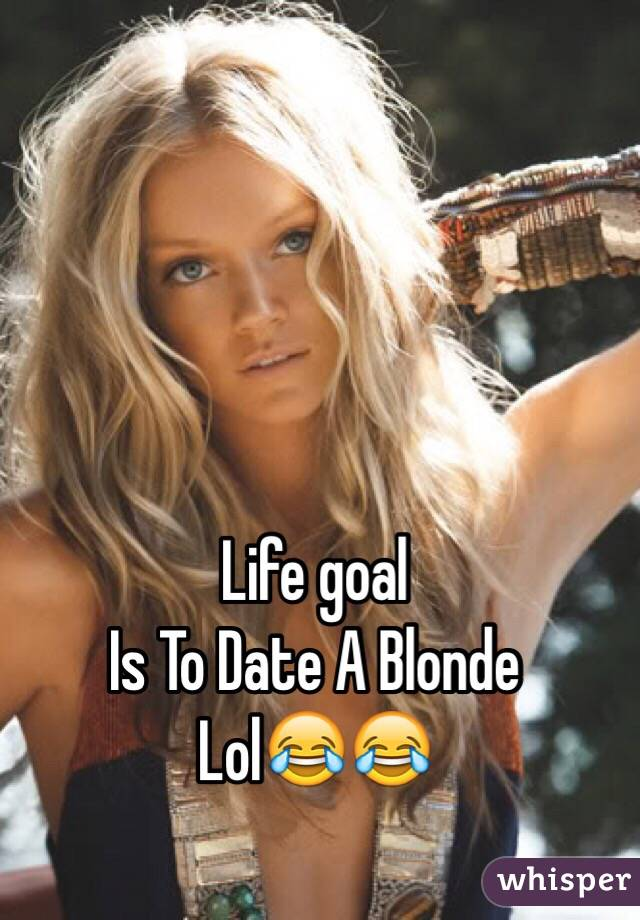 Life goal   Is To Date A Blonde  Lol😂😂