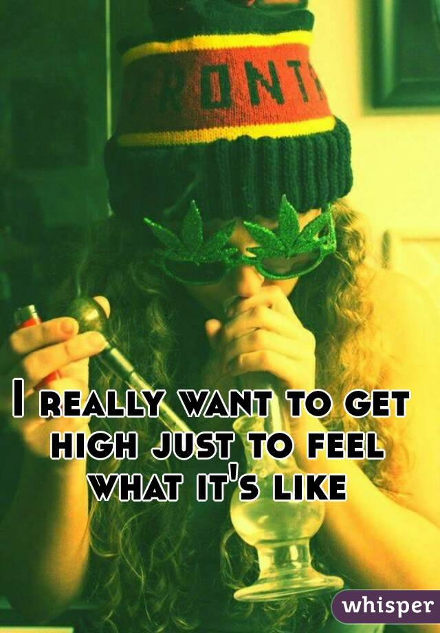 I really want to get high just to feel what it's like