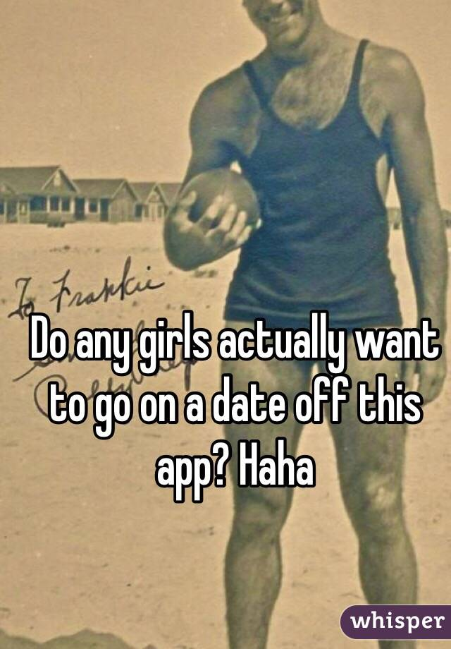 Do any girls actually want to go on a date off this app? Haha