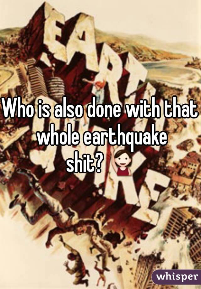 Who is also done with that whole earthquake shit?🙋