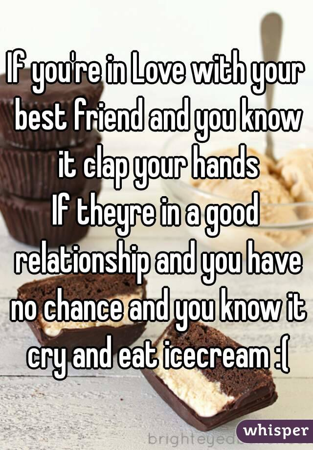If you're in Love with your best friend and you know it clap your hands If theyre in a good relationship and you have no chance and you know it cry and eat icecream :(
