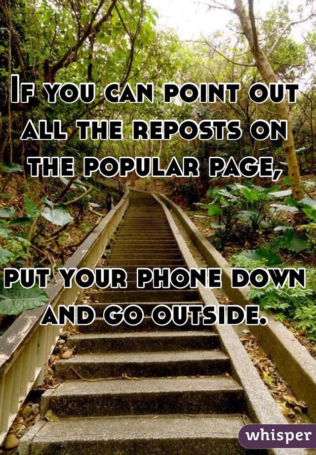 If you can point out all the reposts on the popular page,   put your phone down and go outside.