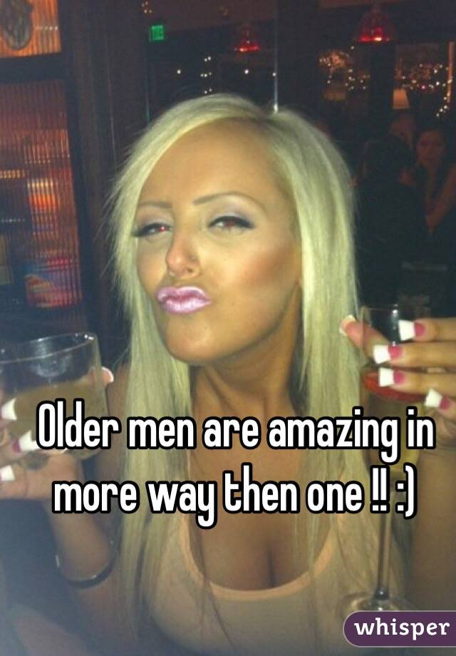 Older men are amazing in more way then one !! :)
