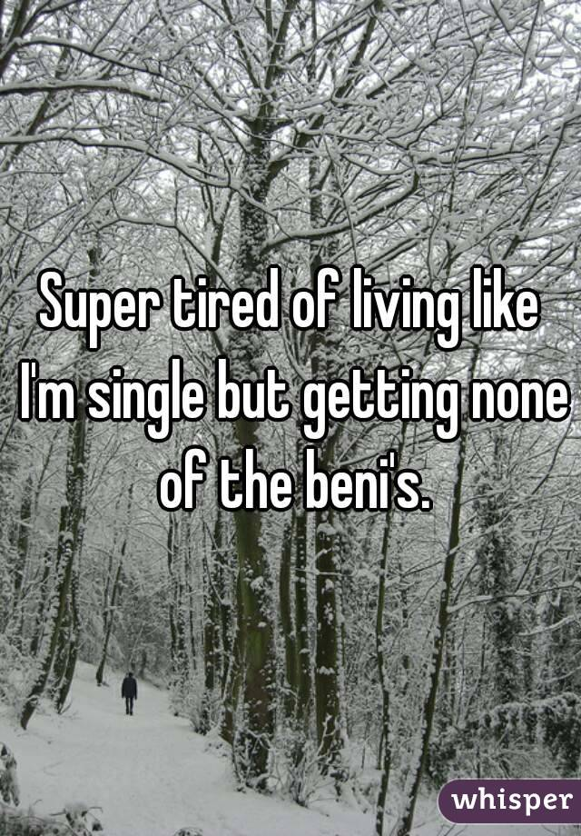 Super tired of living like I'm single but getting none of the beni's.