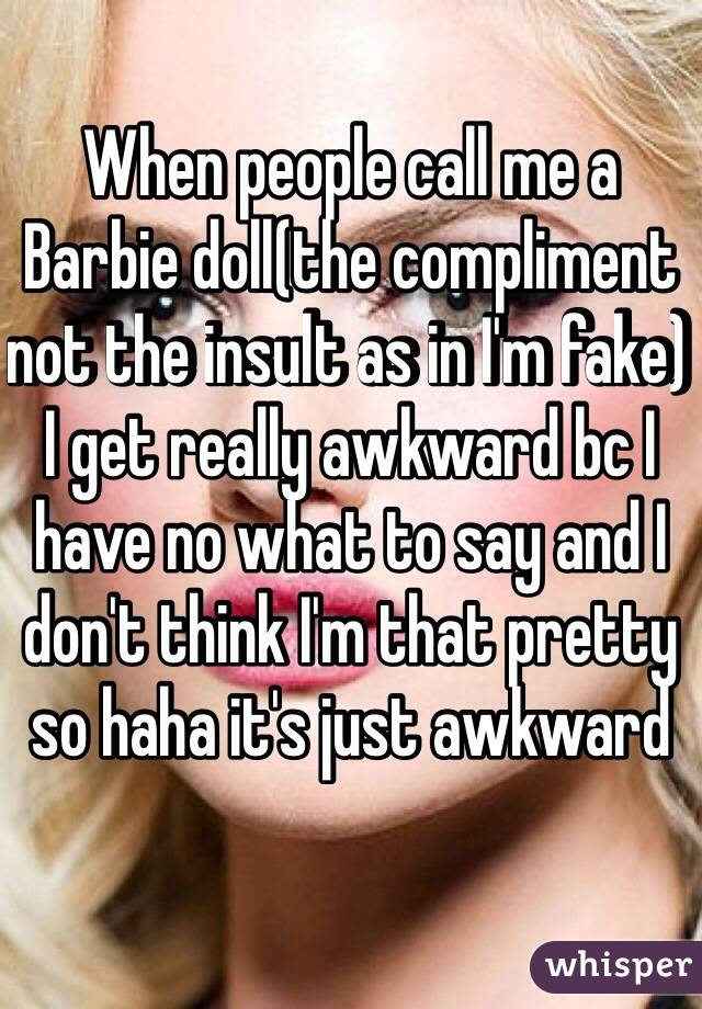 When people call me a Barbie doll(the compliment not the insult as in I'm fake) I get really awkward bc I have no what to say and I don't think I'm that pretty so haha it's just awkward