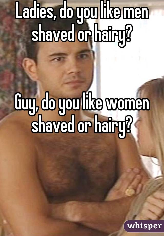 Ladies, do you like men shaved or hairy?   Guy, do you like women shaved or hairy?