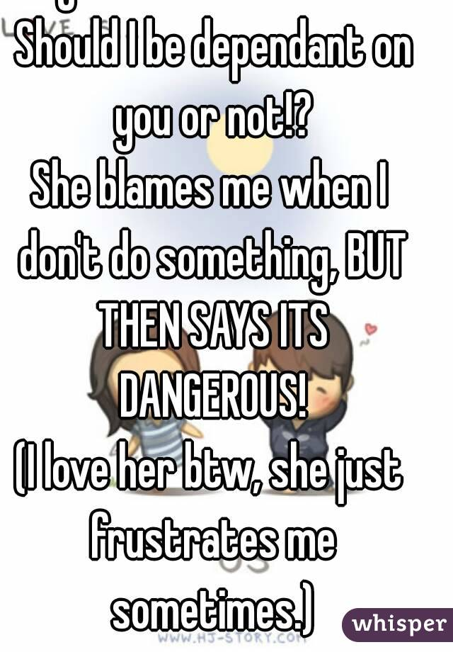 My mom confuses me. Should I be dependant on you or not!? She blames me when I don't do something, BUT THEN SAYS ITS DANGEROUS! (I love her btw, she just frustrates me sometimes.)