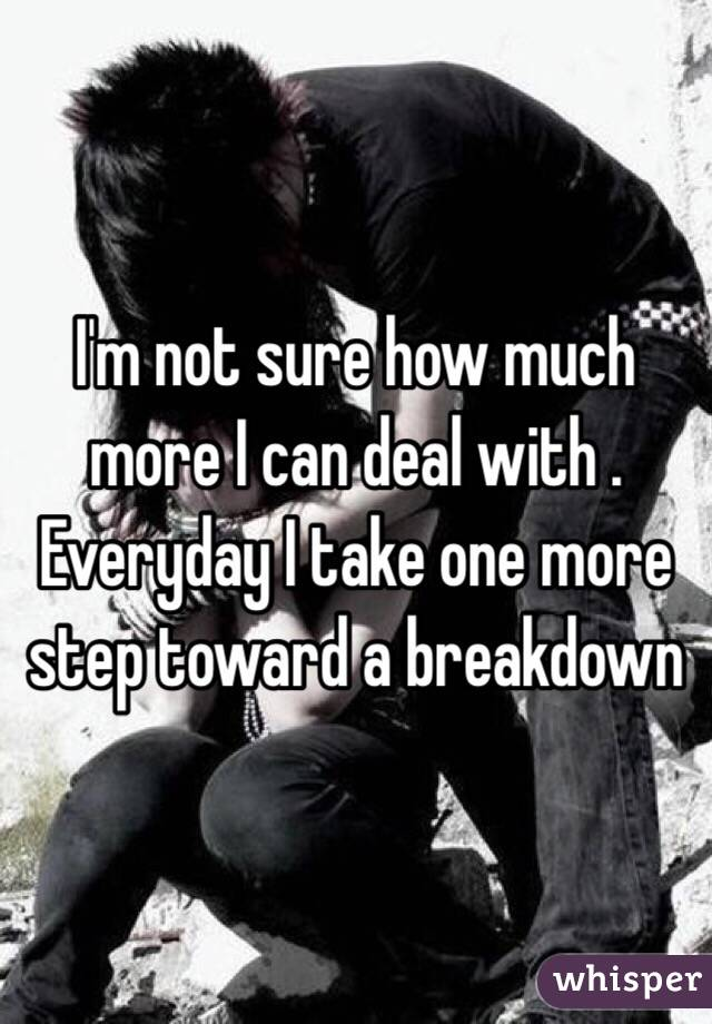 I'm not sure how much more I can deal with . Everyday I take one more step toward a breakdown