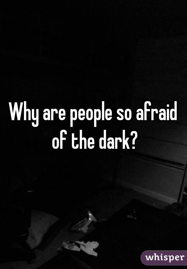 Why are people so afraid of the dark?
