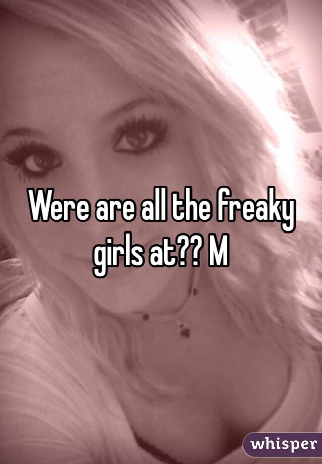 Were are all the freaky girls at?? M