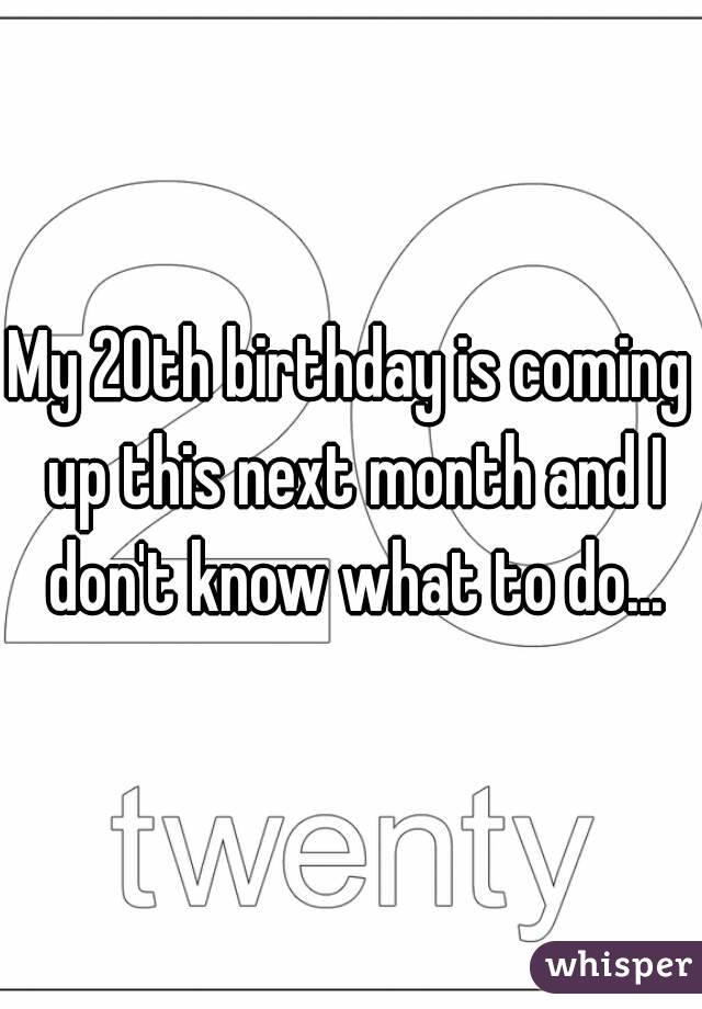My 20th birthday is coming up this next month and I don't know what to do...