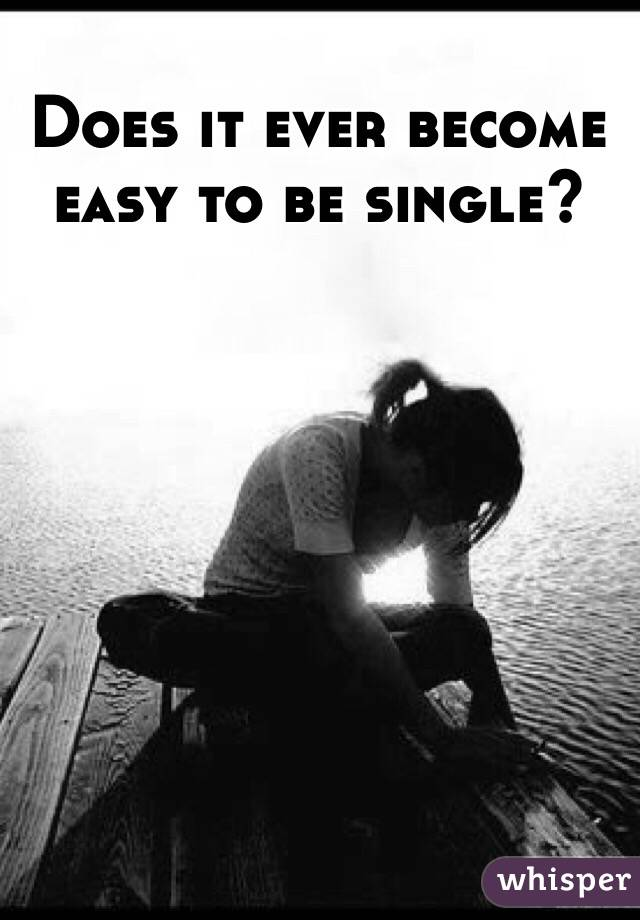 Does it ever become easy to be single?