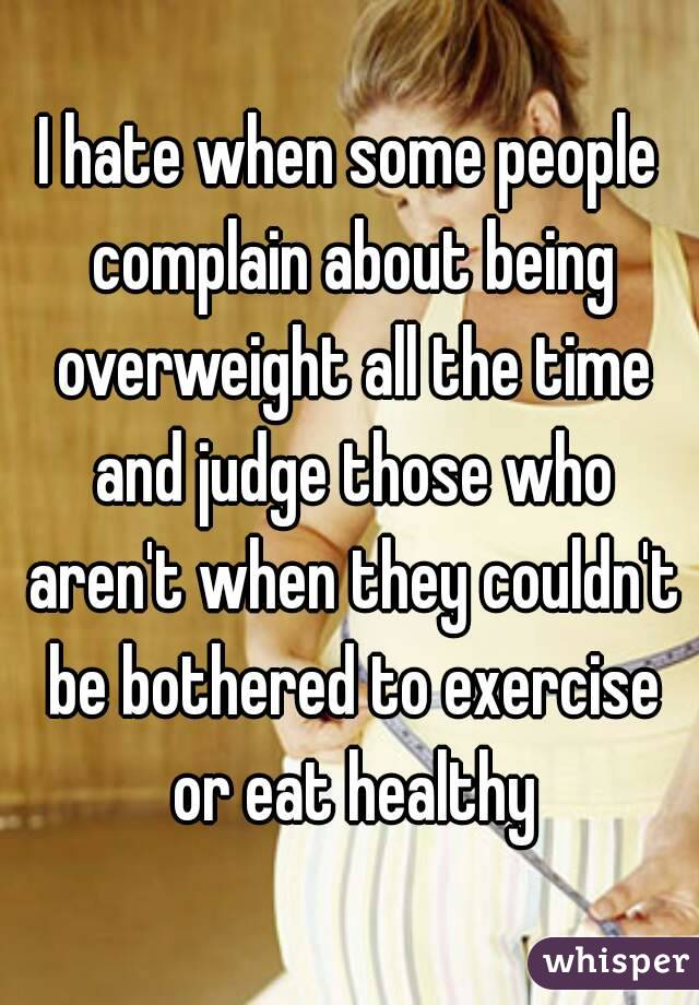 I hate when some people complain about being overweight all the time and judge those who aren't when they couldn't be bothered to exercise or eat healthy