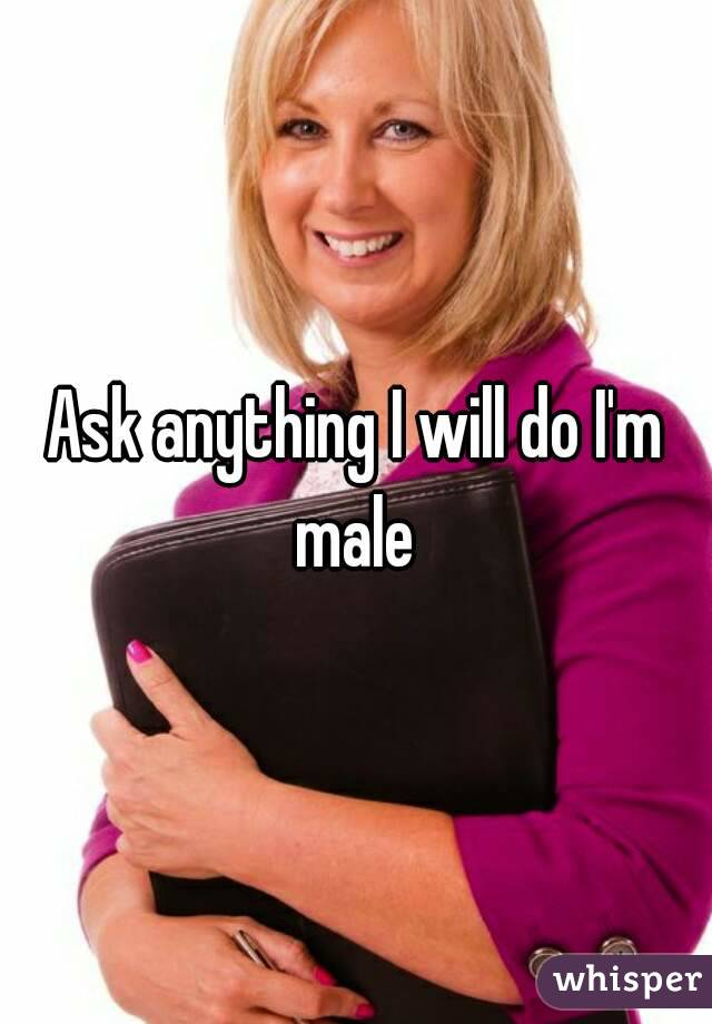 Ask anything I will do I'm male