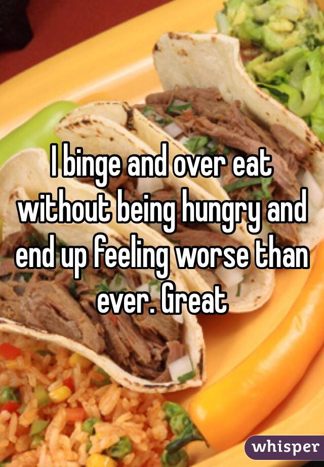 I binge and over eat without being hungry and end up feeling worse than ever. Great