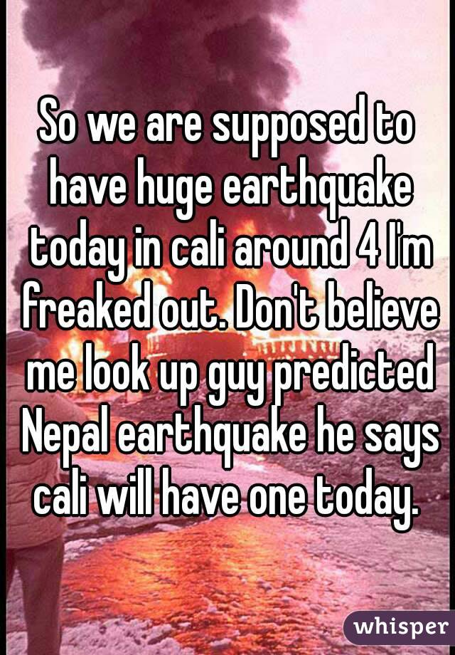So we are supposed to have huge earthquake today in cali around 4 I'm freaked out. Don't believe me look up guy predicted Nepal earthquake he says cali will have one today.