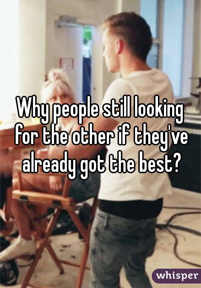 Why people still looking for the other if they've already got the best?