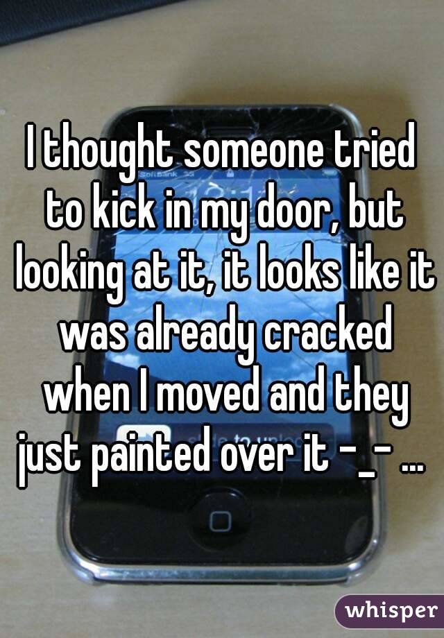 I thought someone tried to kick in my door, but looking at it, it looks like it was already cracked when I moved and they just painted over it -_- ...