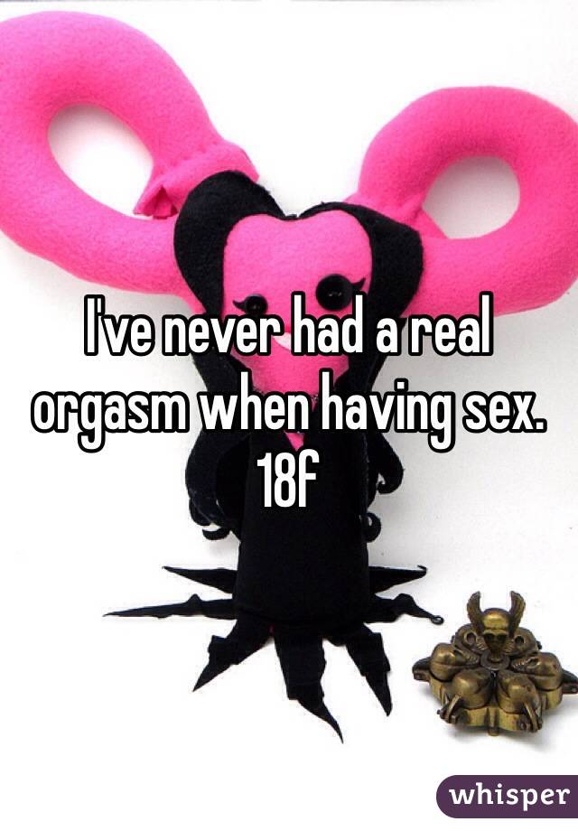 I've never had a real orgasm when having sex.  18f