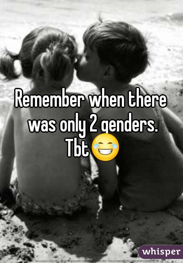 Remember when there was only 2 genders. Tbt😂