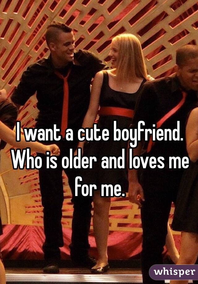 I want a cute boyfriend. Who is older and loves me for me.