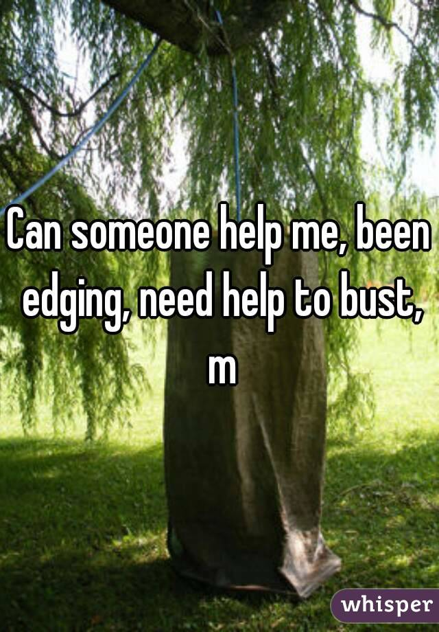 Can someone help me, been edging, need help to bust, m