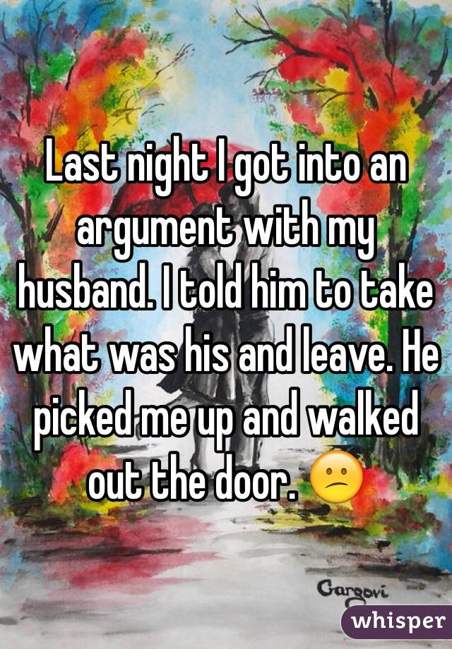 Last night I got into an argument with my husband. I told him to take what was his and leave. He picked me up and walked out the door. 😕